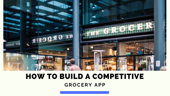 HOW TO BUILD A COMPETITIVE GROCERY APP